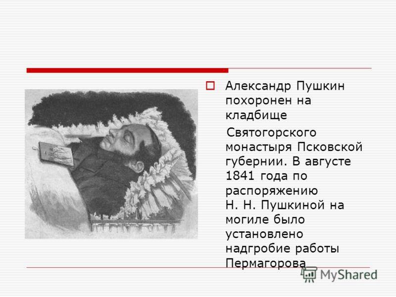 Александр Пушкин похоронен на кладбище Святогорского монастыря Псковской губернии. В августе 1841 года по распоряжению Н. Н. Пушкиной на могиле было установлено надгробие работы Пермагорова