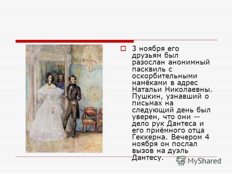 3 ноября его друзьям был разослан анонимный пасквиль с оскорбительными намёками в адрес Натальи Николаевны. Пушкин, узнавший о письмах на следующий день был уверен, что они дело рук Дантеса и его приёмного отца Геккерна. Вечером 4 ноября он послал вы