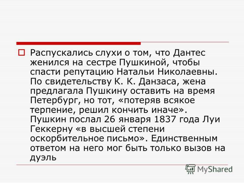 Распускались слухи о том, что Дантес женился на сестре Пушкиной, чтобы спасти репутацию Натальи Николаевны. По свидетельству К. К. Данзаса, жена предлагала Пушкину оставить на время Петербург, но тот, «потеряв всякое терпение, решил кончить иначе». П