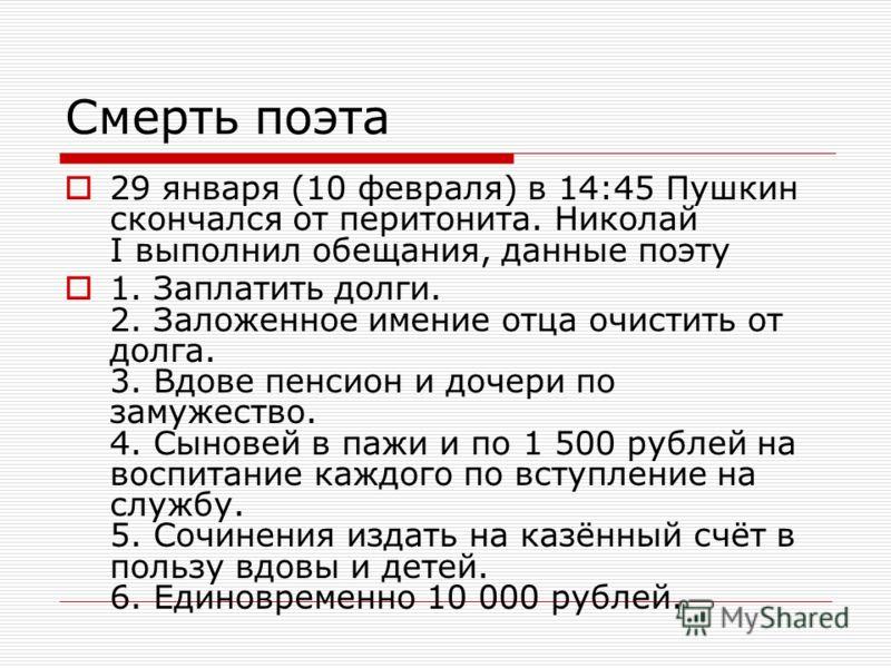 Смерть поэта 29 января (10 февраля) в 14:45 Пушкин скончался от перитонита. Николай I выполнил обещания, данные поэту 1. Заплатить долги. 2. Заложенное имение отца очистить от долга. 3. Вдове пенсион и дочери по замужество. 4. Сыновей в пажи и по 1 5