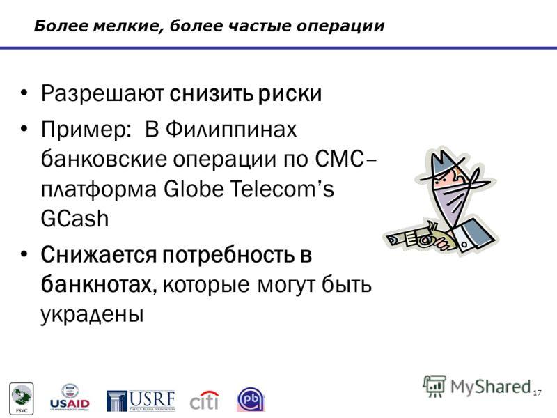 Более мелкие, более частые операции Разрешают снизить риски Пример: В Филиппинах банковские операции по СМС– платформа Globe Telecoms GCash Снижается потребность в банкнотах, которые могут быть украдены 17