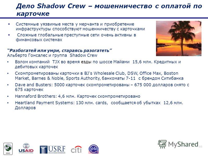 Дело Shadow Crew – мошенничество с оплатой по карточке 66 Системные уязвимые места у мерчанта и приобретение инфраструктуры способствуют мошенничеству с карточками Сложные глобальные преступные сети очень активны в финансовых системах Разбогатей или