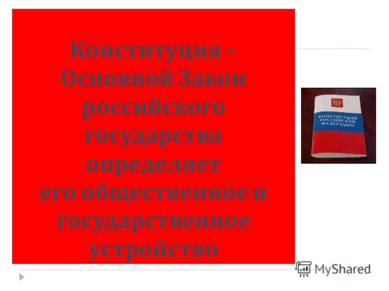 Конституция – Основной Закон российского государства определяет его общественное и государственное устройство