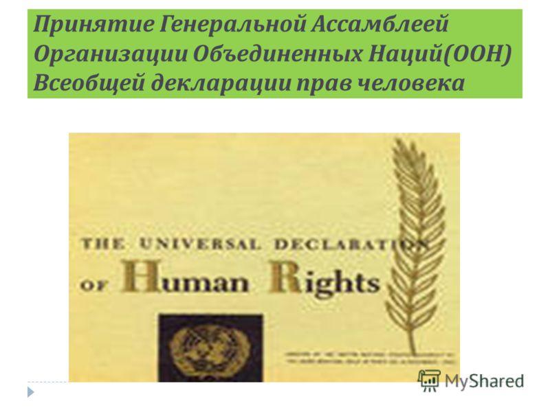Принятие Генеральной Ассамблеей Организации Объединенных Наций ( ООН ) Всеобщей декларации прав человека