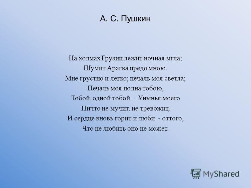 А. С. Пушкин На холмах Грузии лежит ночная мгла; Шумит Арагва предо мною. Мне грустно и легко; печаль моя светла; Печаль моя полна тобою, Тобой, одной тобой… Унынья моего Ничто не мучит, не тревожит, И сердце вновь горит и люби - оттого, Что не любит
