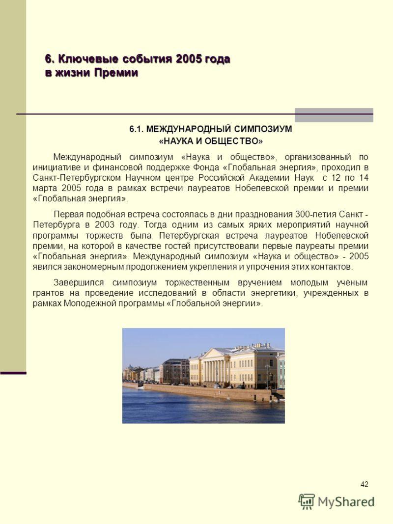 42 6. Ключевые события 2005 года в жизни Премии 6.1. МЕЖДУНАРОДНЫЙ СИМПОЗИУМ «НАУКА И ОБЩЕСТВО» Международный симпозиум «Наука и общество», организованный по инициативе и финансовой поддержке Фонда «Глобальная энергия», проходил в Санкт-Петербургском