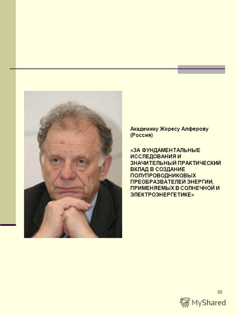 60 Академику Жоресу Алферову (Россия) «ЗА ФУНДАМЕНТАЛЬНЫЕ ИССЛЕДОВАНИЯ И ЗНАЧИТЕЛЬНЫЙ ПРАКТИЧЕСКИЙ ВКЛАД В СОЗДАНИЕ ПОЛУПРОВОДНИКОВЫХ ПРЕОБРАЗВАТЕЛЕЙ ЭНЕРГИИ, ПРИМЕНЯЕМЫХ В СОЛНЕЧНОЙ И ЭЛЕКТРОЭНЕРГЕТИКЕ»
