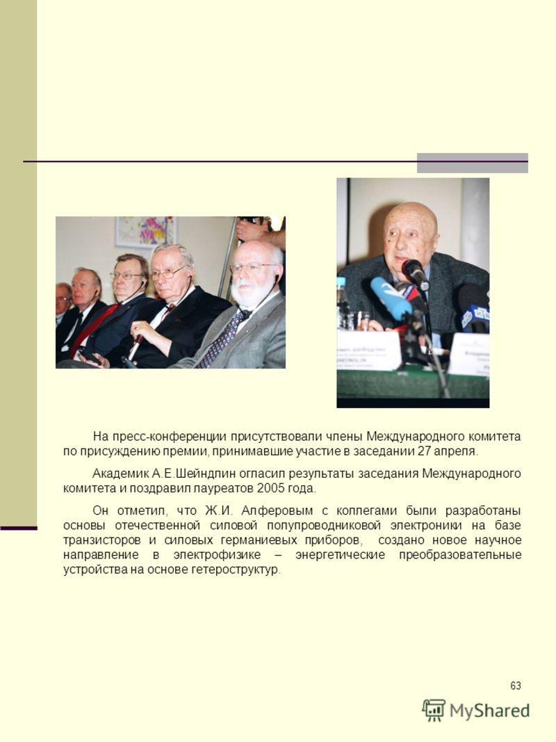 63 На пресс-конференции присутствовали члены Международного комитета по присуждению премии, принимавшие участие в заседании 27 апреля. Академик А.Е.Шейндлин огласил результаты заседания Международного комитета и поздравил лауреатов 2005 года. Он отме