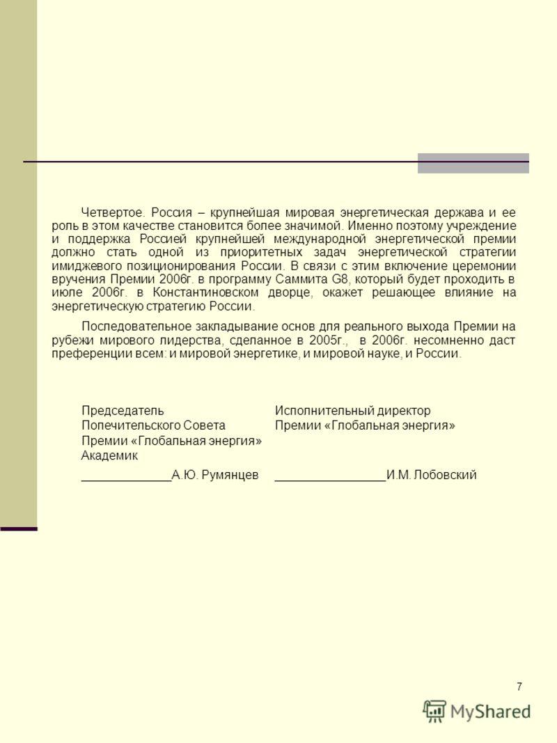 7 Четвертое. Россия – крупнейшая мировая энергетическая держава и ее роль в этом качестве становится более значимой. Именно поэтому учреждение и поддержка Россией крупнейшей международной энергетической премии должно стать одной из приоритетных задач