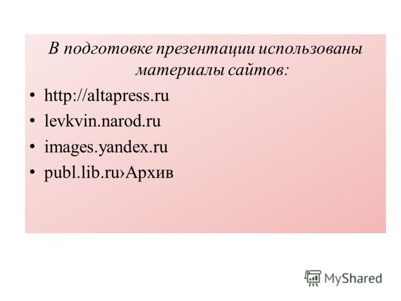 В подготовке презентации использованы материалы сайтов: http://altapress.ru levkvin.narod.ru images.yandex.ru publ.lib.ruАрхив