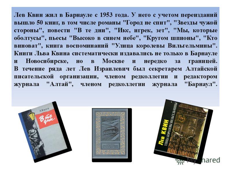 Лев Квин жил в Барнауле с 1953 года. У него с учетом переизданий вышло 50 книг, в том числе романы