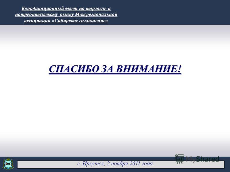 АГЕНТСТВО ПО ТУРИЗМУ ИРКУТСКОЙ ОБЛАСТИ 10 СПАСИБО ЗА ВНИМАНИЕ! г. Иркутск, 2 ноября 2011 года Координационный совет по торговле и потребительскому рынку Межрегиональной ассоциации «Сибирское соглашение»