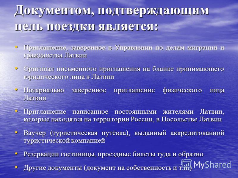 Документом, подтверждающим цель поездки является: Приглашение, заверенное в Управлении по делам миграции и гражданства Латвии Приглашение, заверенное в Управлении по делам миграции и гражданства Латвии Оригинал письменного приглашения на бланке прини
