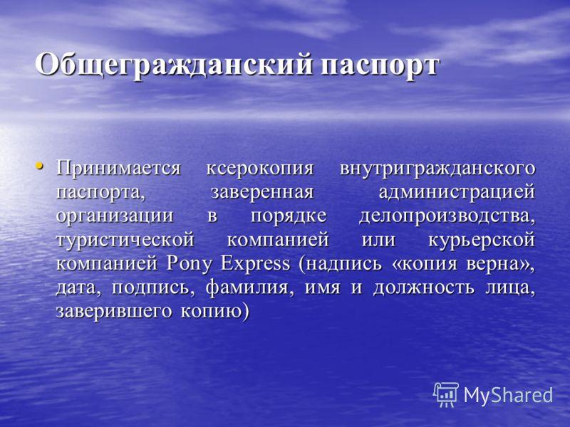 Общегражданский паспорт Принимается ксерокопия внутригражданского паспорта, заверенная администрацией организации в порядке делопроизводства, туристической компанией или курьерской компанией Pony Express (надпись «копия верна», дата, подпись, фамилия