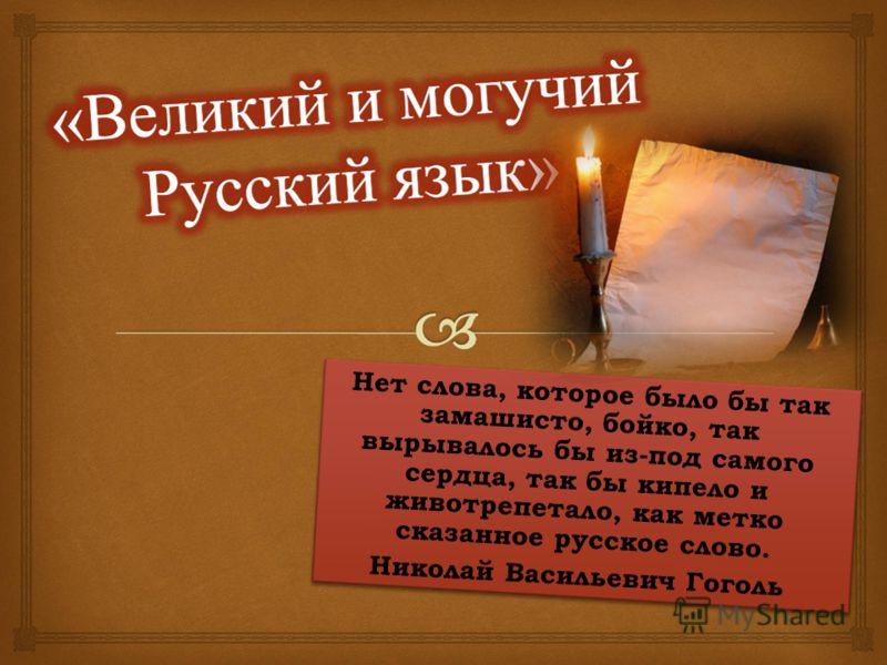 Нет слова, которое было бы так замашисто, бойко, так вырывалось бы из-под самого сердца, так бы кипело и животрепетало, как метко сказанное русское слово. Николай Васильевич Гоголь