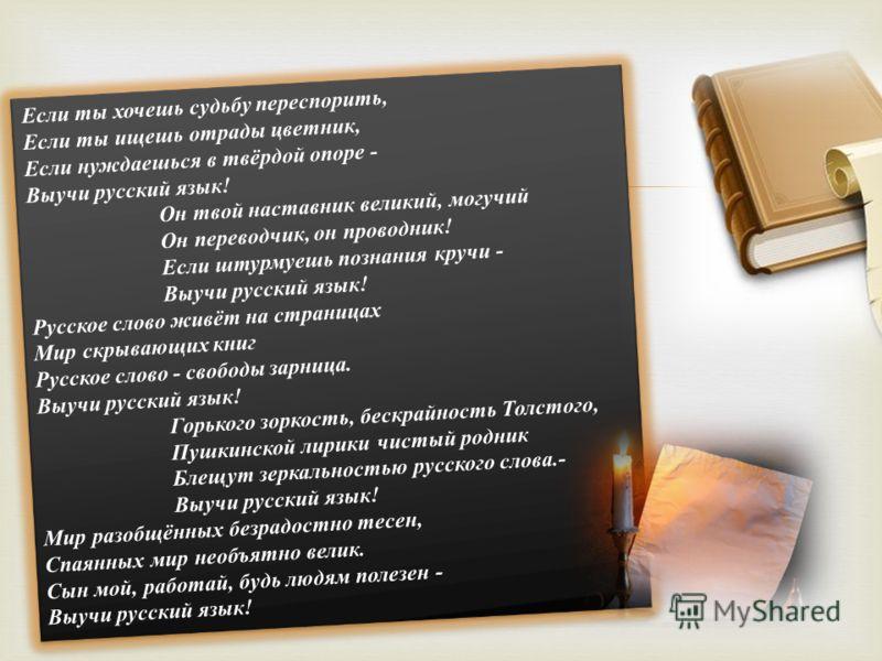 Если ты хочешь судьбу переспорить, Если ты ищешь отрады цветник, Если нуждаешься в твёрдой опоре - Выучи русский язык! Он твой наставник великий, могучий Он переводчик, он проводник! Если штурмуешь познания кручи - Выучи русский язык! Русское слово ж