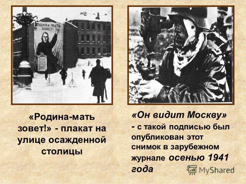 «Родина-мать зовет!» - плакат на улице осажденной столицы «Он видит Москву» - с такой подписью был опубликован этот снимок в зарубежном журнале осенью 1941 года