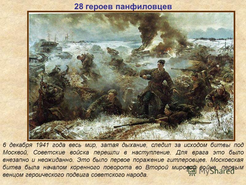 28 героев панфиловцев 6 декабря 1941 года весь мир, затая дыхание, следил за исходом битвы под Москвой, Советские войска перешли в наступление. Для врага это было внезапно и неожиданно. Это было первое поражение гитлеровцев. Московская битва была нач