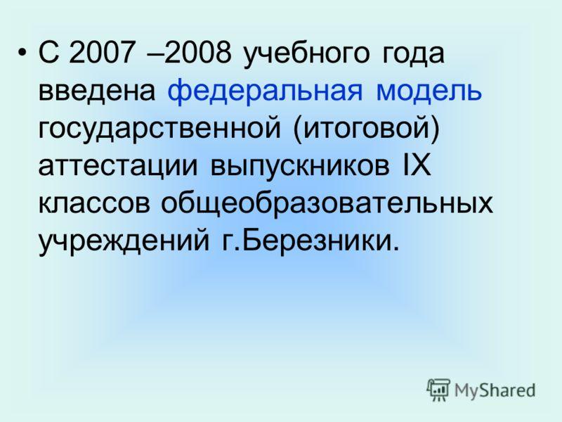 С 2007 –2008 учебного года введена федеральная модель государственной (итоговой) аттестации выпускников IX классов общеобразовательных учреждений г.Березники.