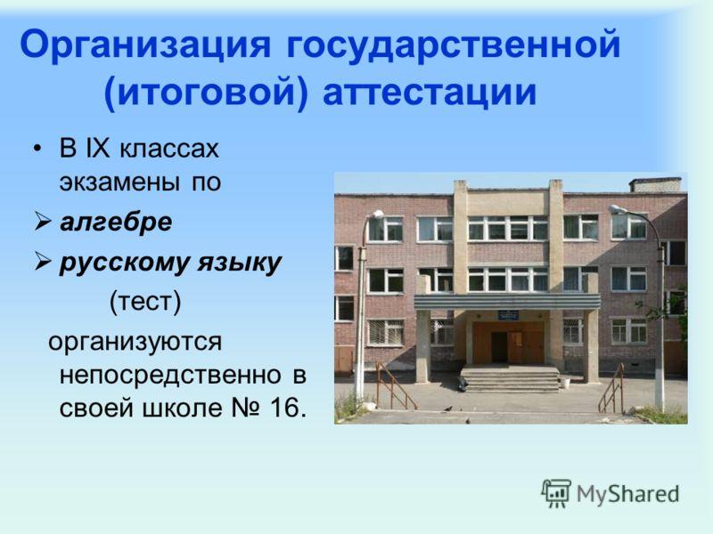 Организация государственной (итоговой) аттестации В IX классах экзамены по алгебре русскому языку (тест) организуются непосредственно в своей школе 16.