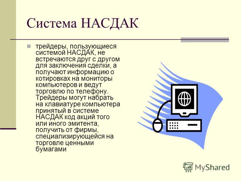 Система НАСДАК трейдеры, пользующиеся системой НАСДАК, не встречаются друг с другом для заключения сделки, а получают информацию о котировках на мониторы компьютеров и ведут торговлю по телефону. Трейдеры могут набрать на клавиатуре компьютера принят