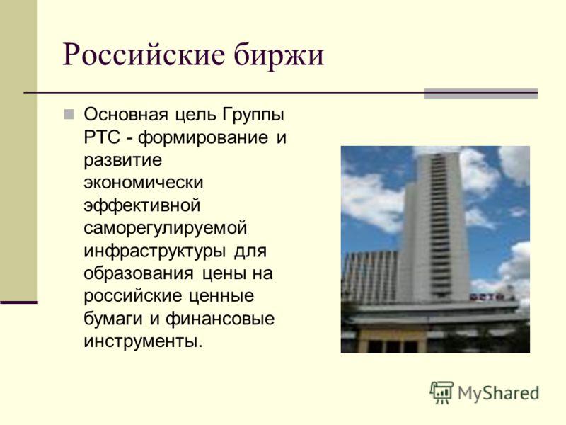 Российские биржи Основная цель Группы РТС - формирование и развитие экономически эффективной саморегулируемой инфраструктуры для образования цены на российские ценные бумаги и финансовые инструменты.