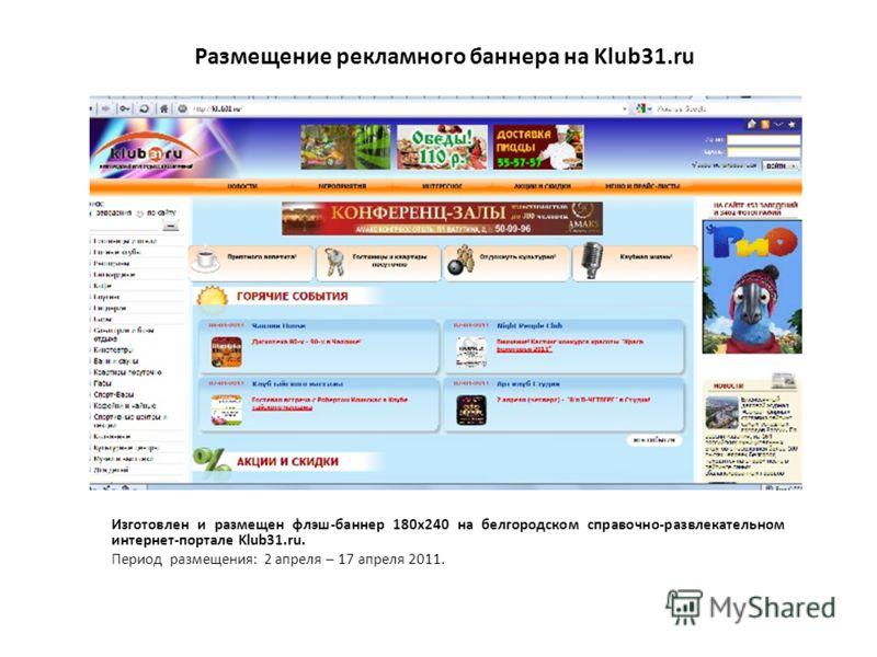 Размещение рекламного баннера на Klub31.ru Изготовлен и размещен флэш-баннер 180х240 на белгородском справочно-развлекательном интернет-портале Klub31.ru. Период размещения: 2 апреля – 17 апреля 2011.