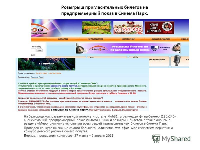 Розыгрыш пригласительных билетов на предпремьерный показ в Синема Парк. На белгородском развлекательном интернет-портале Klub31.ru размещен флэш-баннер (180х240), анонсирующий предпремьерный показ фильма «РИО» и розыгрыш билетов, а также анонсы в раз