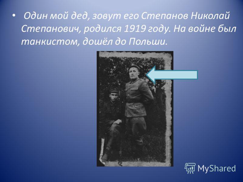 Один мой дед, зовут его Степанов Николай Степанович, родился 1919 году. На войне был танкистом, дошёл до Польши.