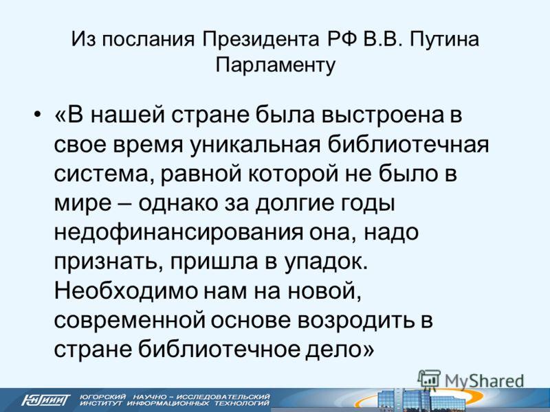 Из послания Президента РФ В.В. Путина Парламенту «В нашей стране была выстроена в свое время уникальная библиотечная система, равной которой не было в мире – однако за долгие годы недофинансирования она, надо признать, пришла в упадок. Необходимо нам