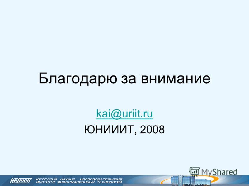 Благодарю за внимание kai@uriit.ru ЮНИИИТ, 2008