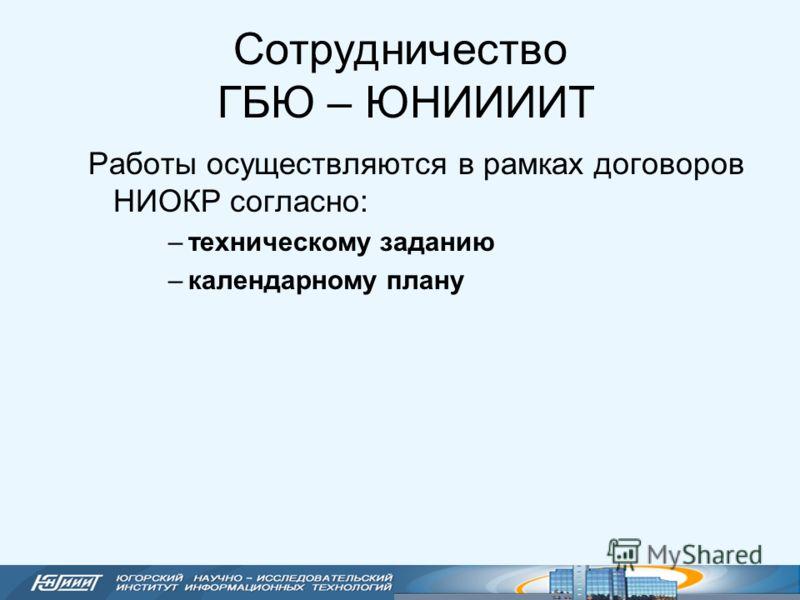 Сотрудничество ГБЮ – ЮНИИИИТ Работы осуществляются в рамках договоров НИОКР согласно: –техническому заданию –календарному плану