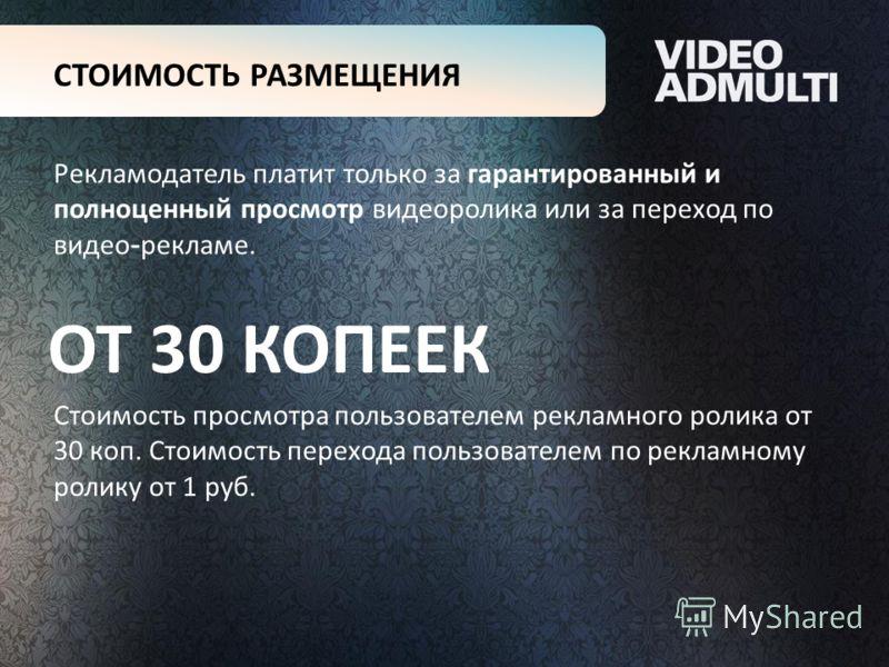 Рекламодатель платит только за гарантированный и полноценный просмотр видеоролика или за переход по видео - рекламе. Стоимость просмотра пользователем рекламного ролика от 30 коп. Стоимость перехода пользователем по рекламному ролику от 1 руб. СТОИМО