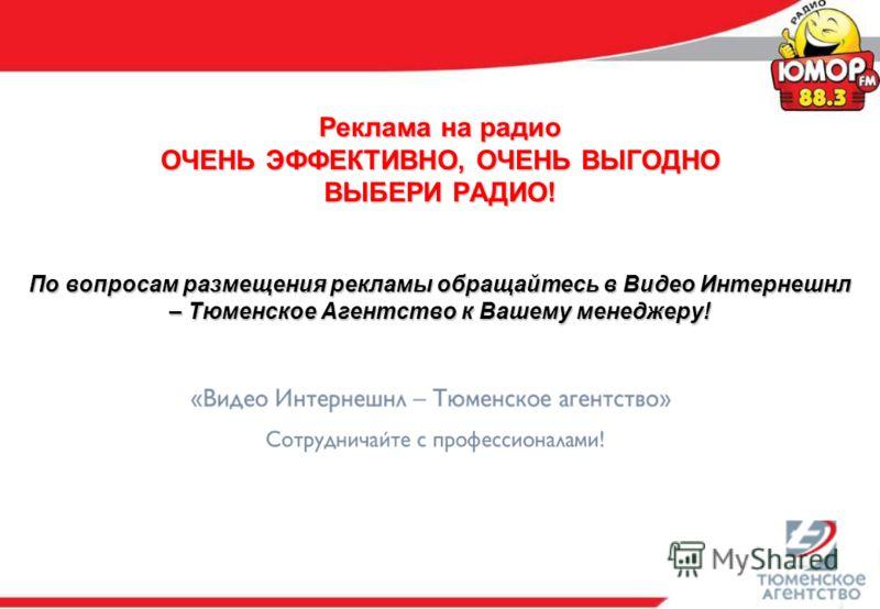 Реклама на радио ОЧЕНЬ ЭФФЕКТИВНО, ОЧЕНЬ ВЫГОДНО ВЫБЕРИ РАДИО! По вопросам размещения рекламы обращайтесь в Видео Интернешнл – Тюменское Агентство к Вашему менеджеру!