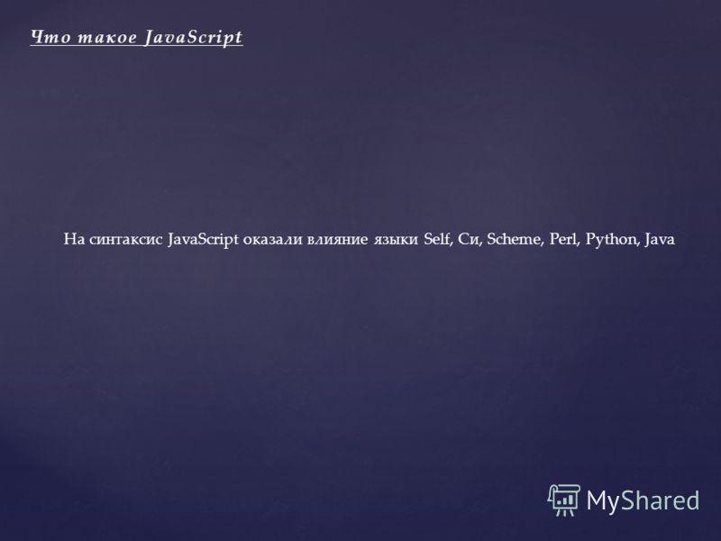 На синтаксис JavaScript оказали влияние языки Self, Си, Scheme, Perl, Python, Java Что такое JavaScriptЧто такое JavaScript