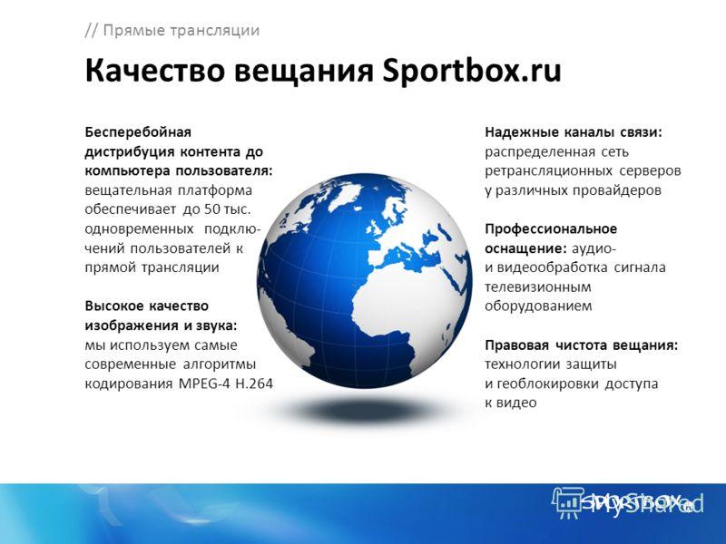 // Прямые трансляции Качество вещания Sportbox.ru Бесперебойная дистрибуция контента до компьютера пользователя: вещательная платформа обеспечивает до 50 тыс. одновременных подклю- чений пользователей к прямой трансляции Высокое качество изображения