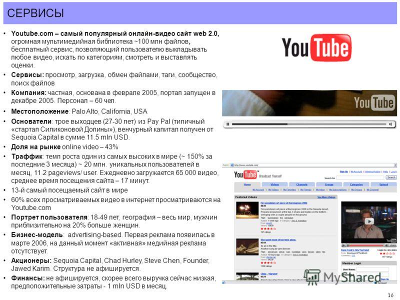 16 СЕРВИСЫ Youtube.com – самый популярный онлайн-видео сайт web 2.0, огромная мультимедийная библиотека ~100 млн файлов, бесплатный сервис, позволяющий пользователю выкладывать любое видео, искать по категориям, смотреть и выставлять оценки. Сервисы: