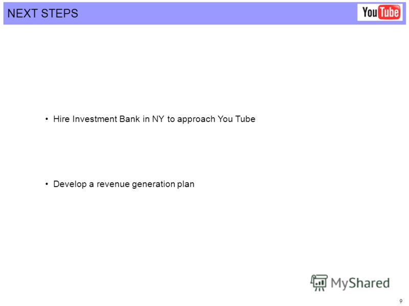 9 NEXT STEPS Hire Investment Bank in NY to approach You Tube Develop a revenue generation plan