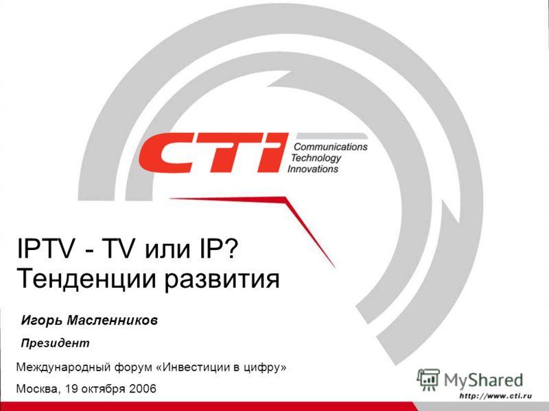 IPTV - TV или IP? Тенденции развития Игорь Масленников Президент Международный форум «Инвестиции в цифру» Москва, 19 октября 2006