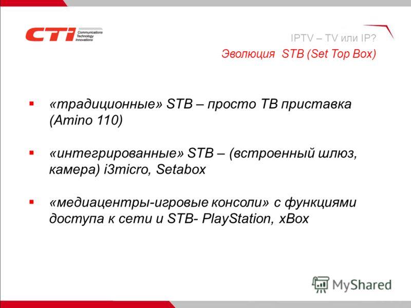 «традиционные» STB – просто ТВ приставка (Amino 110) «интегрированные» STB – (встроенный шлюз, камера) i3micro, Setabox «медиацентры-игровые консоли» с функциями доступа к сети и STB- PlayStation, xBox Эволюция STB (Set Top Box) IPTV – TV или IP?