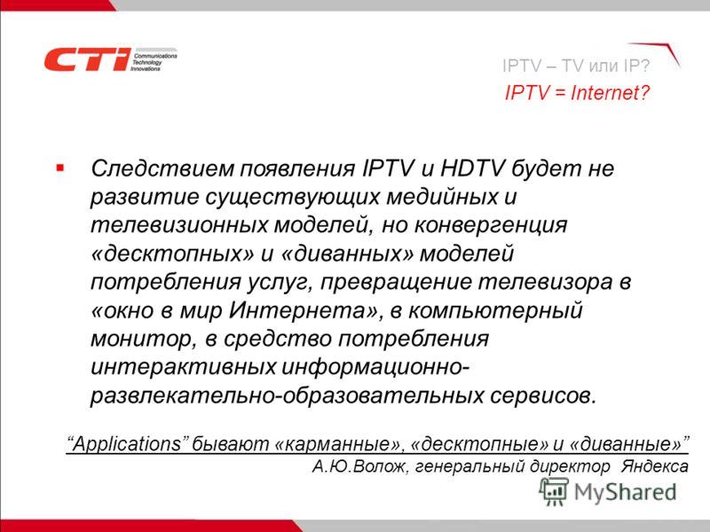 IPTV = Internet? Следствием появления IPTV и HDTV будет не развитие существующих медийных и телевизионных моделей, но конвергенция «десктопных» и «диванных» моделей потребления услуг, превращение телевизора в «окно в мир Интернета», в компьютерный мо