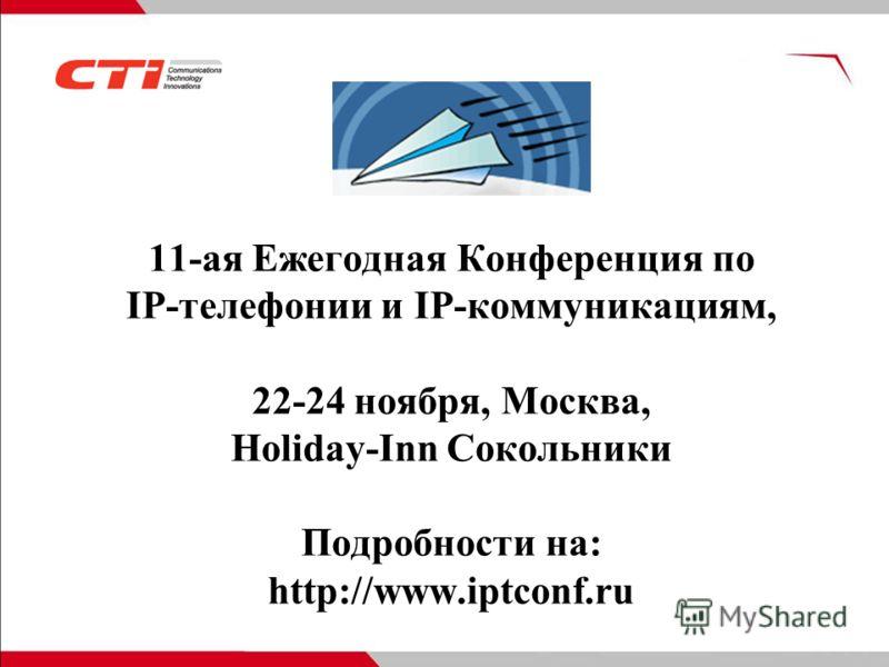 11-ая Ежегодная Конференция по IP-телефонии и IP-коммуникациям, 22-24 ноября, Москва, Holiday-Inn Сокольники Подробности на: http://www.iptconf.ru