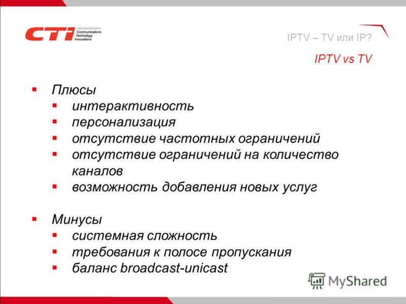 Плюсы интерактивность персонализация отсутствие частотных ограничений отсутствие ограничений на количество каналов возможность добавления новых услуг Минусы системная сложность требования к полосе пропускания баланс broadcast-unicast IPTV vs TV IPTV