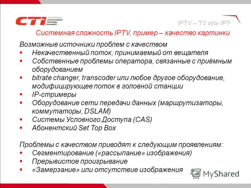 Системная сложность IPTV, пример – качество картинки Возможные источники проблем с качеством Некачественный поток, принимаемый от вещателя Собственные проблемы оператора, связанные с приёмным оборудованием bitrate changer, transcoder или любое другое