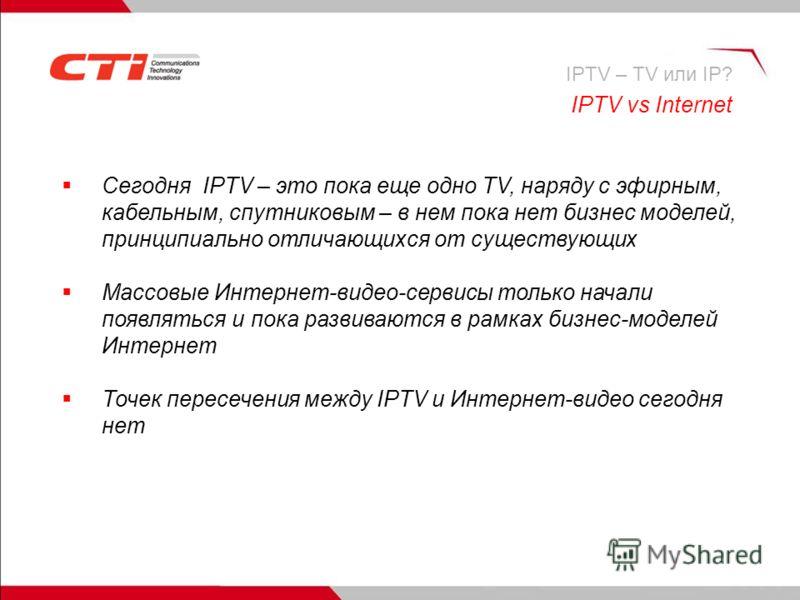 IPTV vs Internet Сегодня IPTV – это пока еще одно TV, наряду с эфирным, кабельным, спутниковым – в нем пока нет бизнес моделей, принципиально отличающихся от существующих Массовые Интернет-видео-сервисы только начали появляться и пока развиваются в р