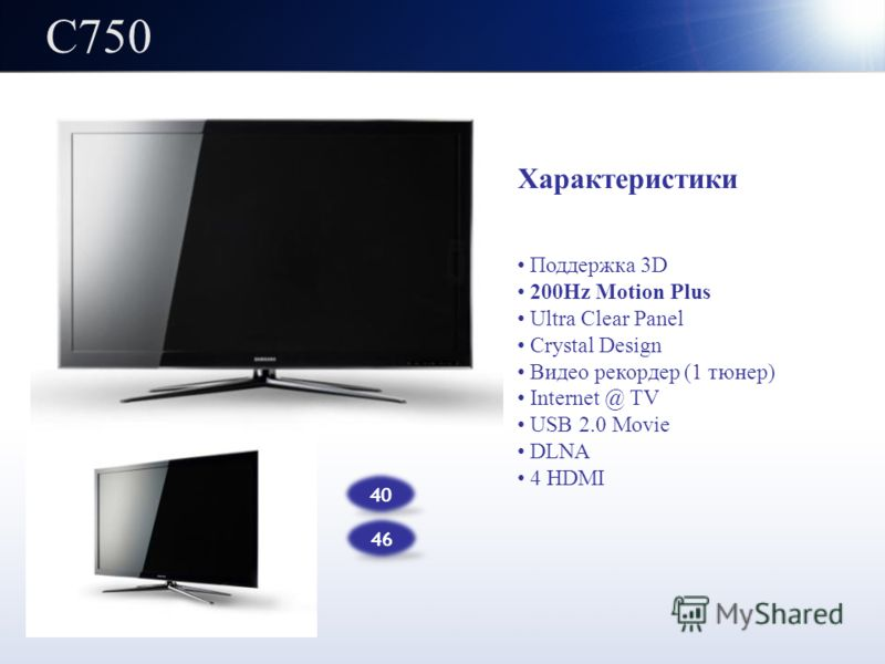 C750 40 46 Характеристики Поддержка 3D 200Hz Motion Plus Ultra Clear Panel Crystal Design Видео рекордер (1 тюнер) Internet @ TV USB 2.0 Movie DLNA 4 HDMI