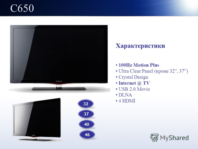 C650 32 37 Характеристики 100Hz Motion Plus Ultra Clear Panel (кроме 32, 37) Crystal Design Internet @ TV USB 2.0 Movie DLNA 4 HDMI 40 46
