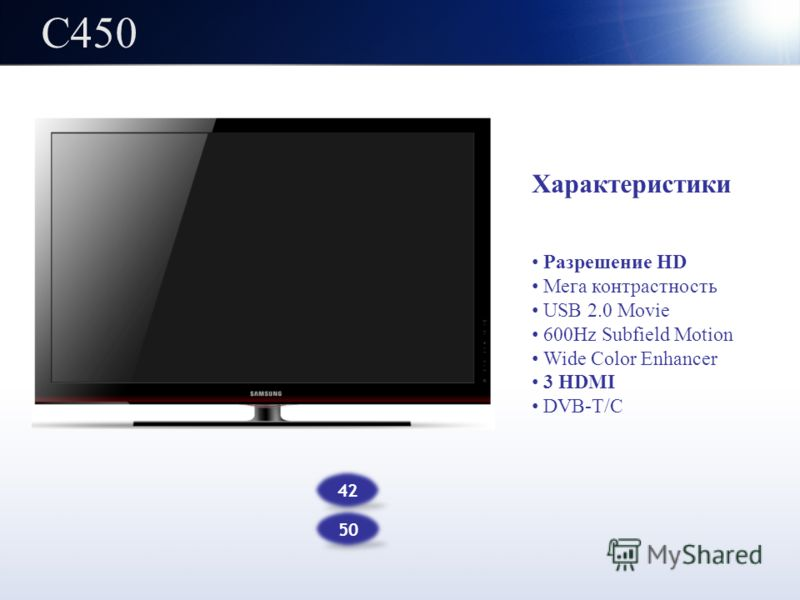 C450C450 Характеристики Разрешение HD Мега контрастность USB 2.0 Movie 600Hz Subfield Motion Wide Color Enhancer 3 HDMI DVB-T/C 42 50