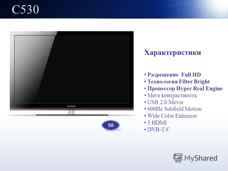 C530 Характеристики Разрешение Full HD Технология Filter Bright Процессор Hyper Real Engine Мега контрастность USB 2.0 Movie 600Hz Subfield Motion Wide Color Enhancer 3 HDMI DVB-T/C 50