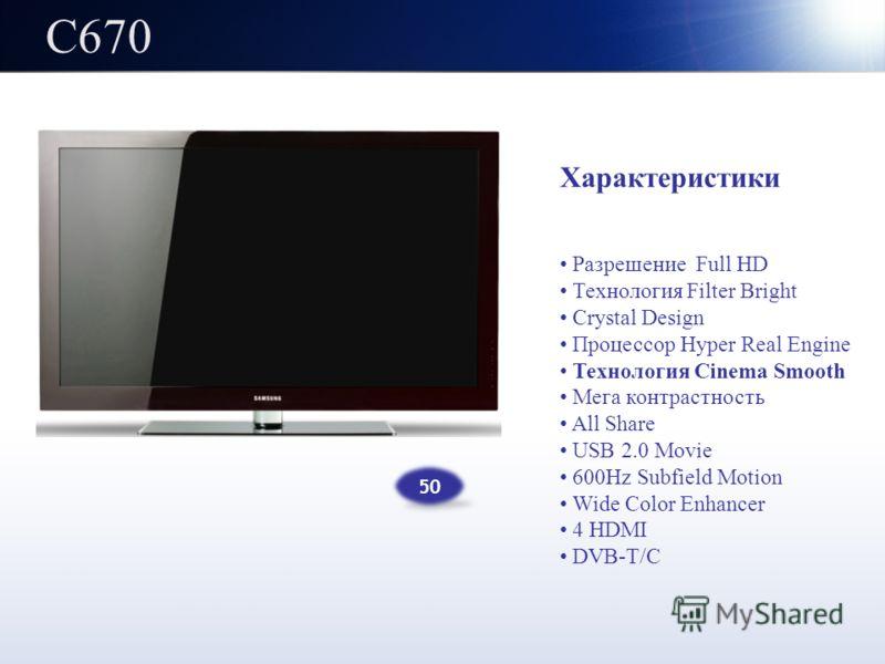 C670 Характеристики Разрешение Full HD Технология Filter Bright Crystal Design Процессор Hyper Real Engine Технология Cinema Smooth Мега контрастность All Share USB 2.0 Movie 600Hz Subfield Motion Wide Color Enhancer 4 HDMI DVB-T/C 50